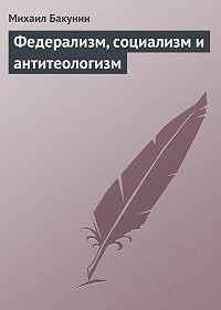 Михаил Бакунин -Федерализм, социализм и антитеологизм