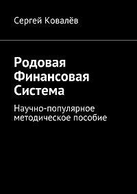 Сергей Ковалёв -Родовая финансовая система. Научно-популярное методическое пособие