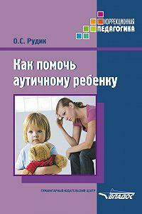Ольга Рудик - Как помочь аутичному ребенку