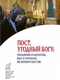 Коллектив Авторов -Пост, угодный Богу: покаяние и молитва, быт и питание во время постов