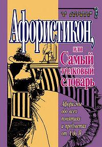 Константин Душенко - Афористикон, или Самый толковый словарь