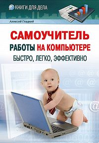 Алексей Гладкий -Самоучитель работы на компьютере: быстро, легко, эффективно