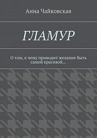 Анна Чайковская -Гламур. Отом, кчему приводит желание быть самой красивой…