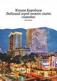 Юлиан Коробков -Любимый город может спать спокойно. Рассказы