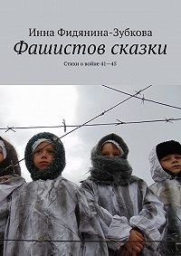 Инна Фидянина-Зубкова -Фашистов сказки. Стихи о войне 41—45