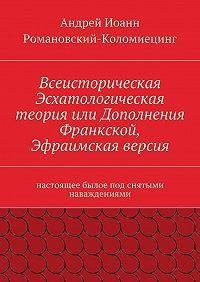 Андрей Романовский-Коломиецинг - Всеисторическая Эсхатологическая теория или Дополнения Франкской, Эфраимская версия. настоящее былое под снятыми наваждениями