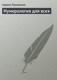 Аурика Луковкина - Нумерология для всех