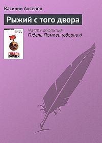 Василий П. Аксенов -Рыжий с того двора