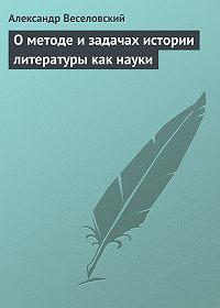 Александр Веселовский -О методе и задачах истории литературы как науки