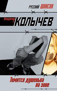Владимир Колычев -Томится душенька на зоне