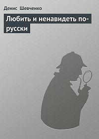 Денис Шевченко -Любить и ненавидеть по-русски