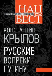 Константин Крылов -Русские вопреки Путину