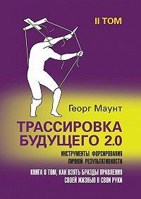 Георг Маунт -Трассировка будущего 2.0. Инструменты форсирования личной результативности. II том