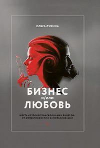 Ольга Лукина -Бизнес и/или любовь. Шесть историй трансформации лидеров: от эффективности к самореализации
