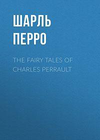 Шарль  Перро -The Fairy Tales of Charles Perrault