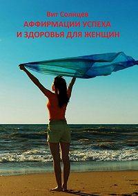 Вит Солнцев -Аффирмации успеха издоровья для женщин