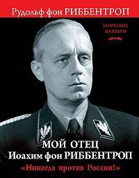 Рудольф Риббентроп -Мой отец Иоахим фон Риббентроп. «Никогда против России!»