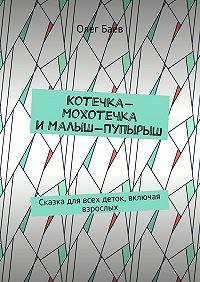 Олег Баев -Котечка-Мохотечка иМалыш-Пупырыш. Сказка для всех деток, включая взрослых