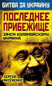 Сергей Аксененко - Последнее прибежище. Зачем Коломойскому Украина