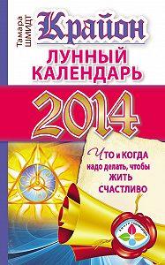 Тамара Шмидт -Крайон. Лунный календарь на 2014 год. Что и когда надо делать, чтобы жить счастливо