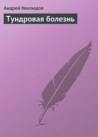 Андрей Неклюдов - Тундровая болезнь