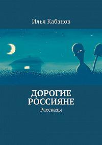 Илья Кабанов - Дорогие россияне. Рассказы