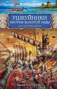 Виктор Карпенко - Ушкуйники против Золотой Орды. На острие меча