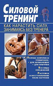 Тамара Руцкая - Силовой тренинг. Как нарастить силу, занимаясь без тренера