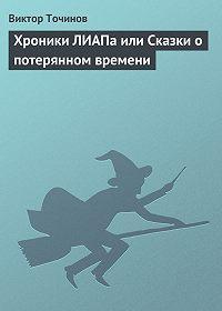 Виктор Точинов -Хроники ЛИАПа или Сказки о потерянном времени