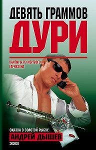 Андрей Дышев - Девять граммов дури (сборник)