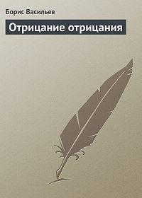 Борис Васильев - Отрицание отрицания