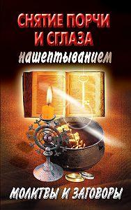 Екатерина Виноградова - Снятие порчи и сглаза нашептыванием. Молитвы и заговоры
