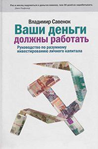 Владимир Савенок -Ваши деньги должны работать. Руководство по разумному инвестированию капитала
