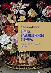 Людмила Лапина -Внучка кладбищенского сторожа. Мистико-романтический рассказ