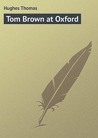 Thomas Hughes -Tom Brown at Oxford