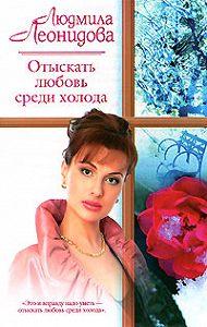 Людмила Леонидова -Отыскать любовь среди холода