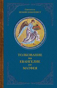 Святитель Иоанн Златоуст -Толкование на Евангелие от Матфея. В двух книгах. Книга I