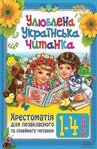 Ольга Ісаєнко -Улюблена українська читанка. Хрестоматія для позакласного та сімейного читання. 1-4 класи