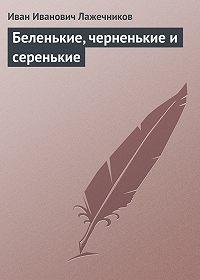 Иван Лажечников -Беленькие, черненькие и серенькие