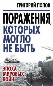 Григорий Попов -Поражения, которых могло не быть. Эпоха мировых войн