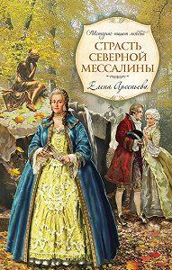 Елена Арсеньева - Страсть Северной Мессалины