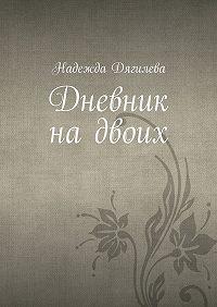 Надежда Дягилева - Дневник надвоих