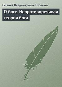 Евгений Горяинов -О боге. Непротиворечивая теория бога