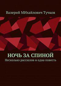 Валерий Тучков -Ночь заспиной. Несколько рассказов иодна повесть