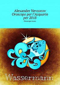 Alexander Nevzorov -Oroscopo per l'Acquario per2018. Oroscopo russo