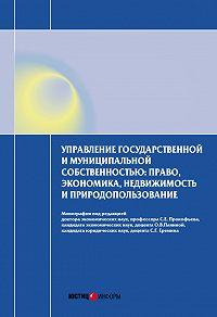 Коллектив Авторов -Управление государственной и муниципальной собственностью: право, экономика, недвижимость и природопользование