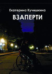 Екатерина Кучишкина -Взаперти. Недосборник