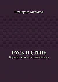 Фридрих Антонов -Русь иСтепь. Борьба славян скочевниками