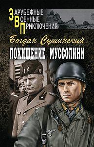Богдан Иванович Сушинский -Похищение Муссолини