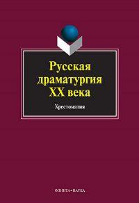 Коллектив Авторов -Русская драматургия ХХ века. Хрестоматия